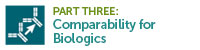 Part Three: Comparability for Biologics